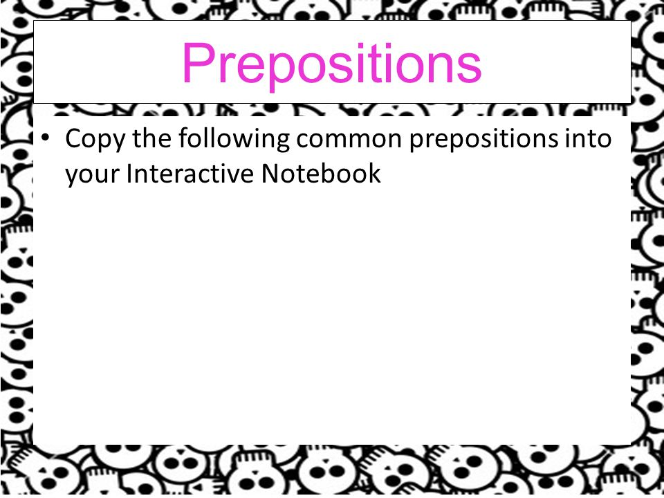Prepositions Copy the following common prepositions into your Interactive Notebook