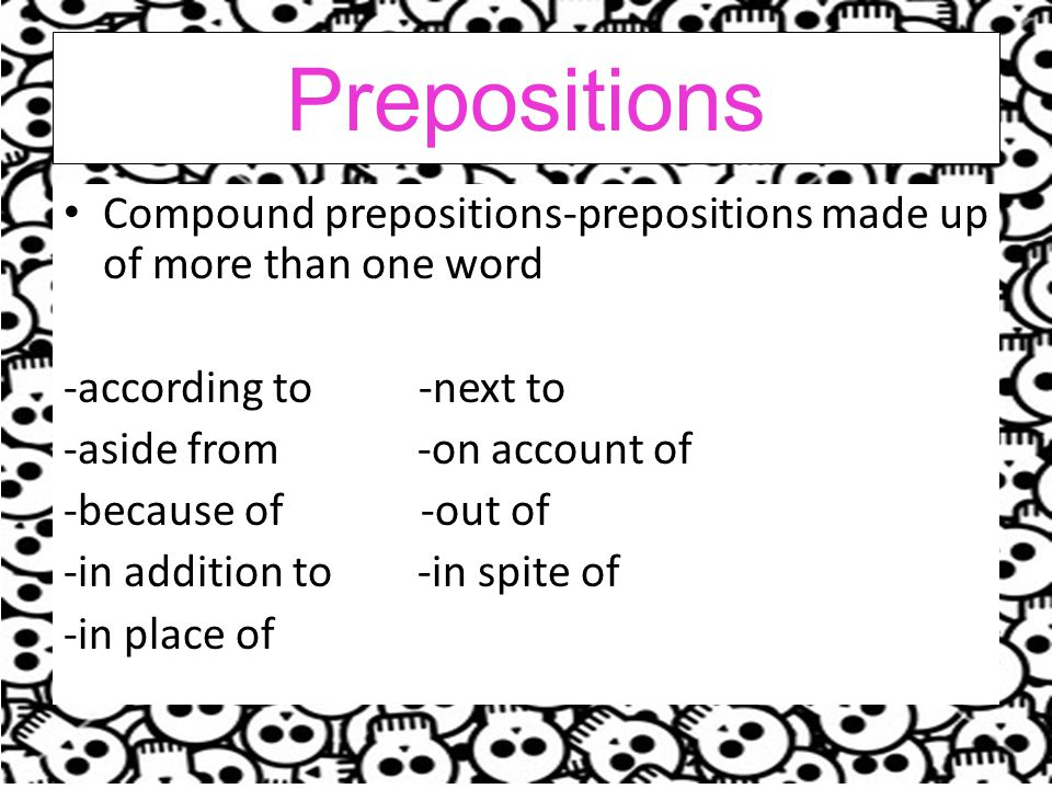 Prepositions Compound prepositions-prepositions made up of more than one word. -according to -next to.