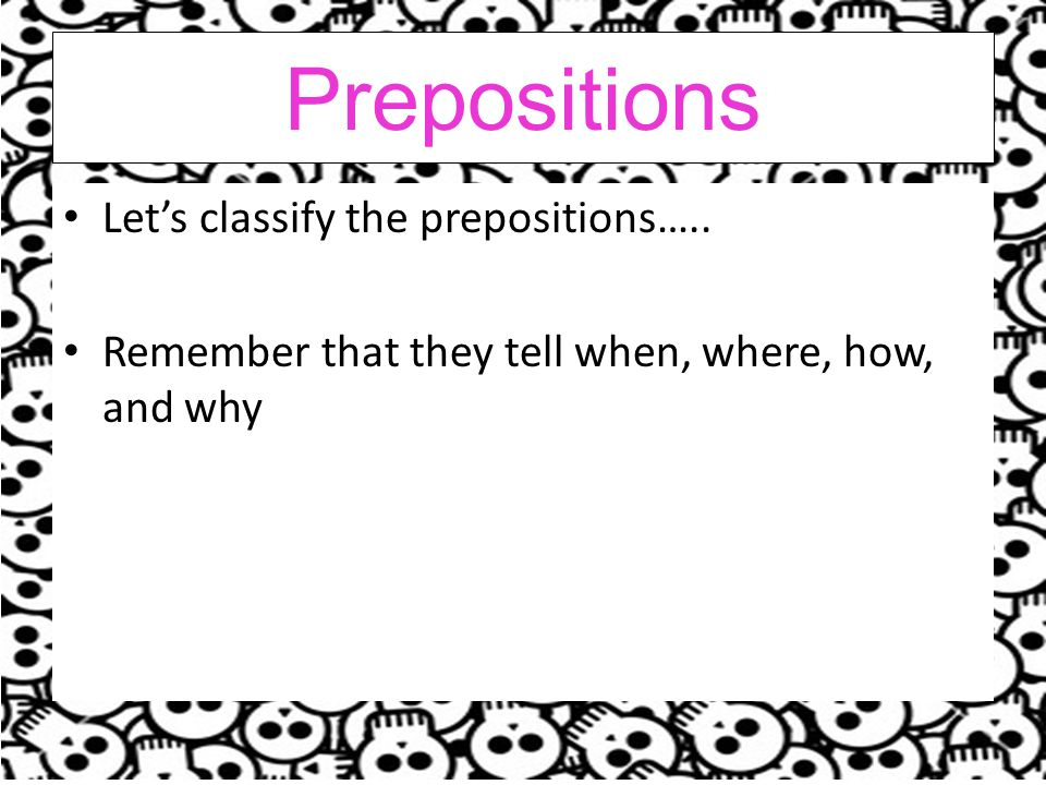 Prepositions Let's classify the prepositions…..
