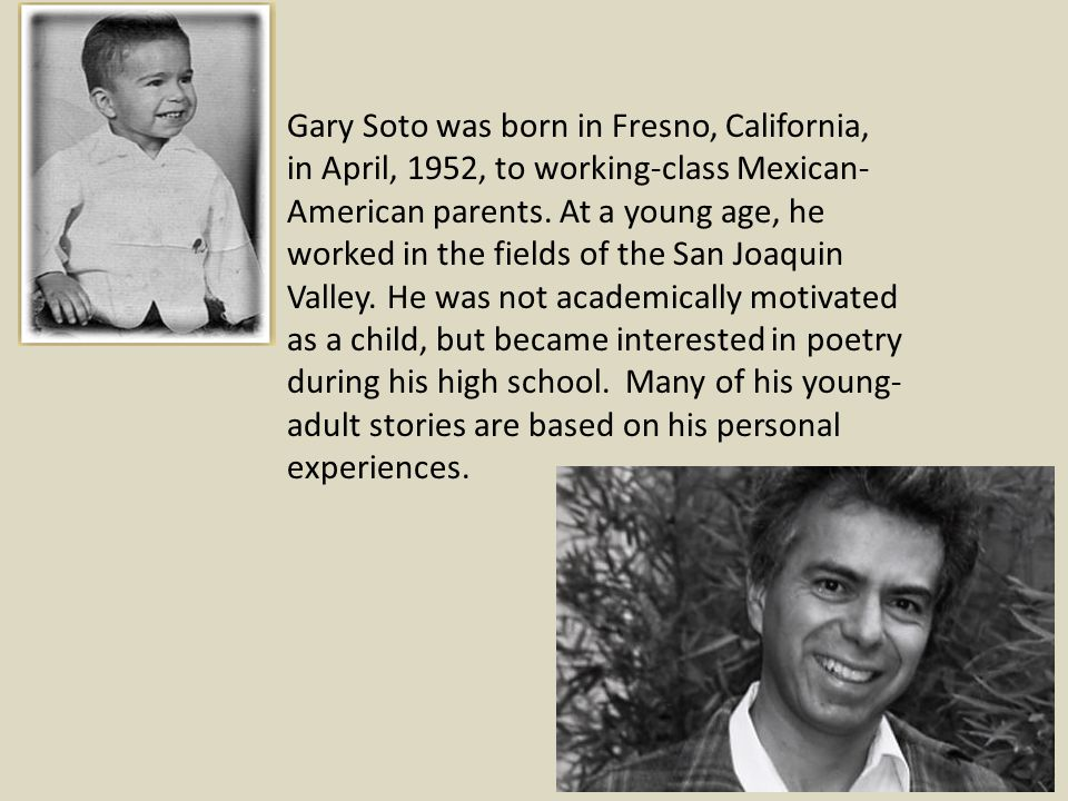 Gary Soto was born in Fresno, California, in April, 1952, to working-class Mexican-American parents.