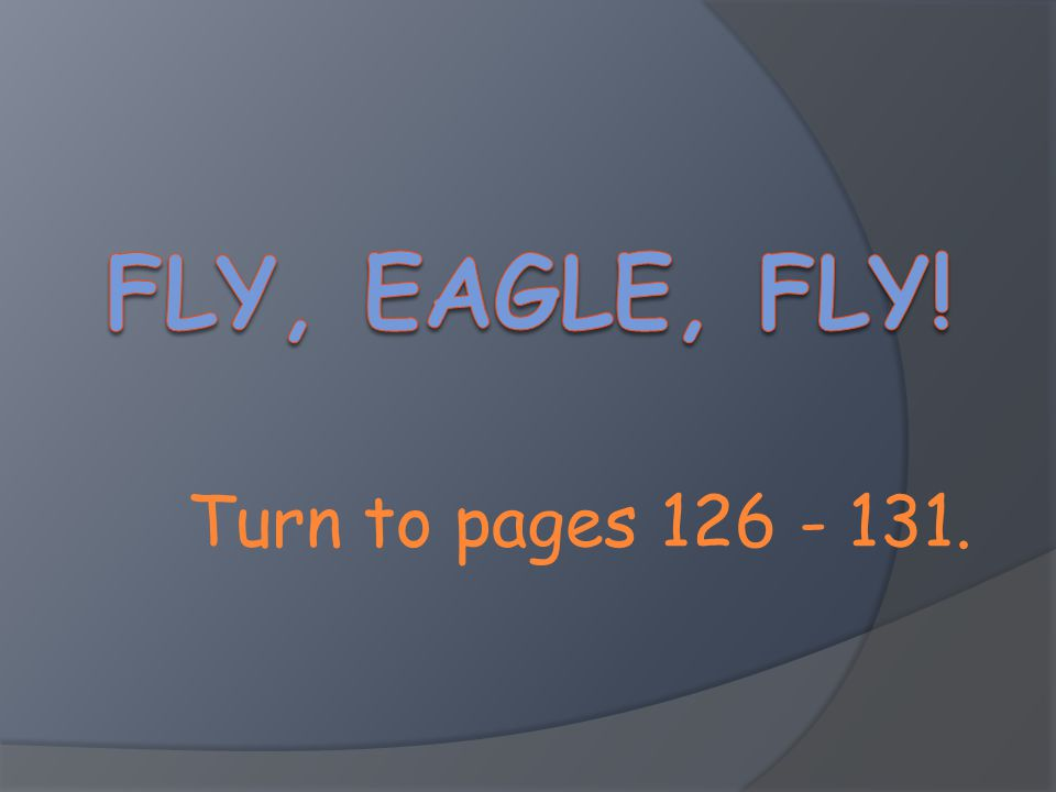 Fly, Eagle, Fly! Turn to pages 126 - 131.