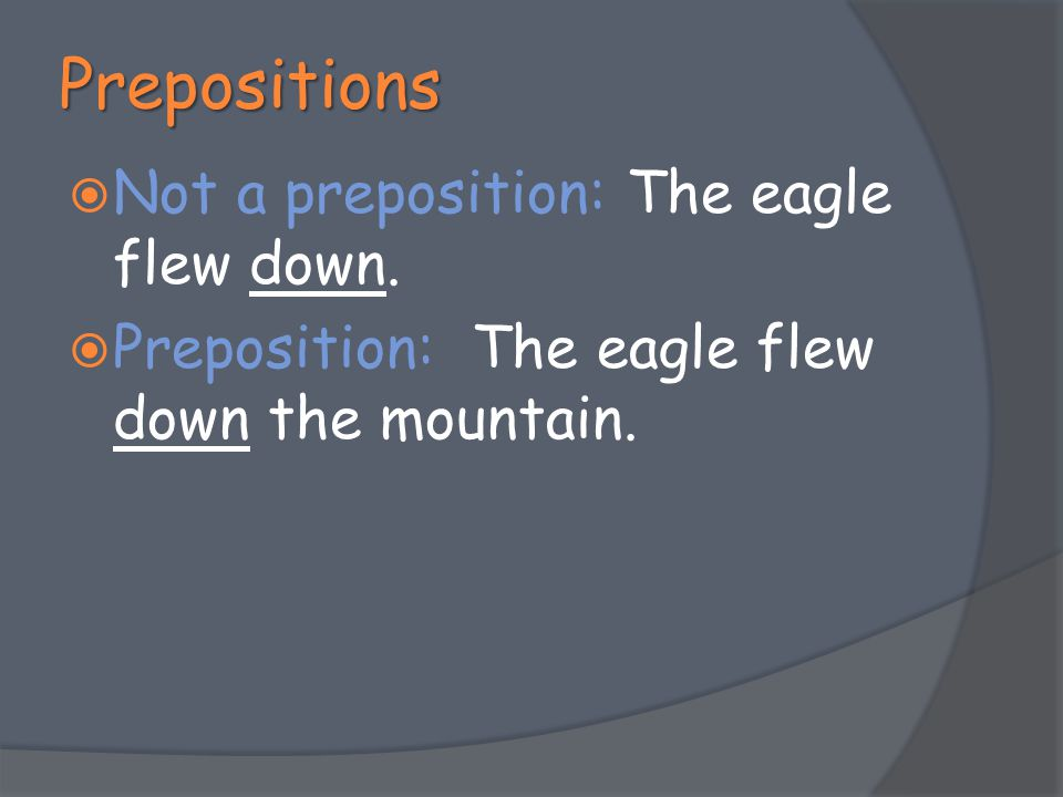 Prepositions Not a preposition: The eagle flew down.