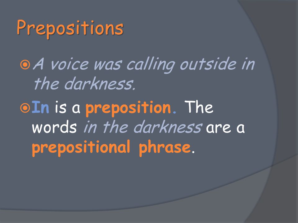 Prepositions A voice was calling outside in the darkness.