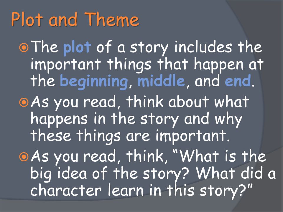 Plot and Theme The plot of a story includes the important things that happen at the beginning, middle, and end.
