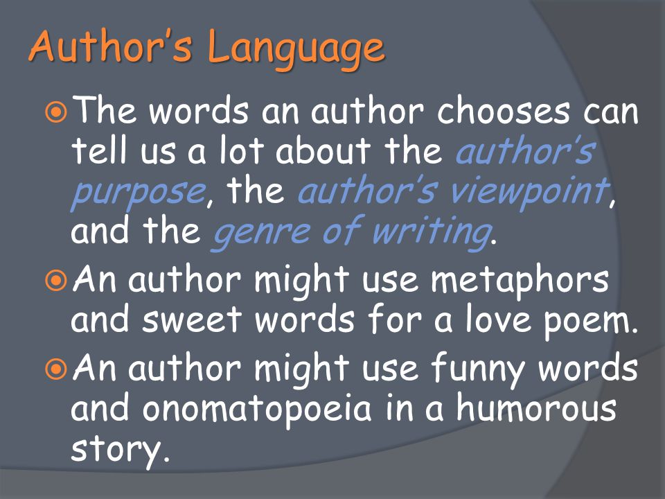 Author's Language The words an author chooses can tell us a lot about the author's purpose, the author's viewpoint, and the genre of writing.