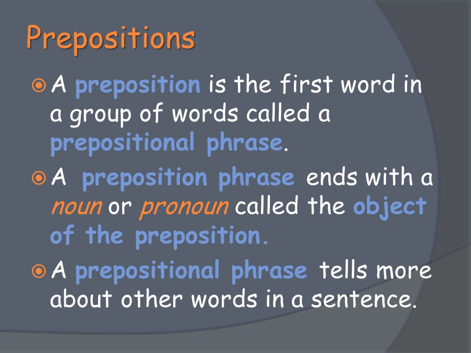 Prepositions A preposition is the first word in a group of words called a prepositional phrase.