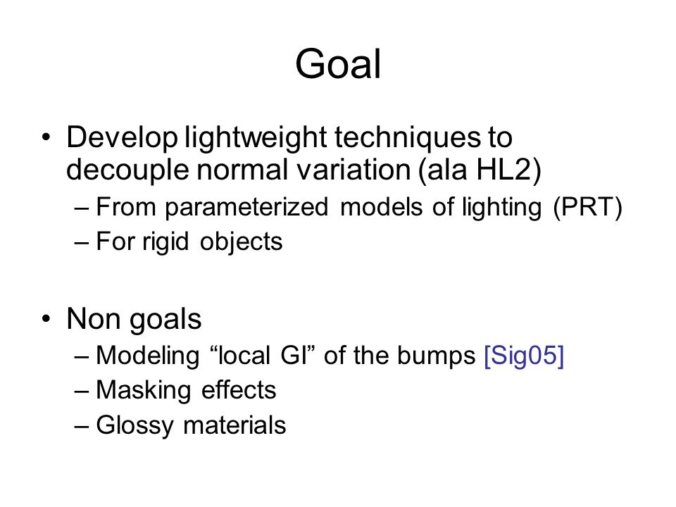 Goal Develop lightweight techniques to decouple normal variation (ala HL2) From parameterized models of lighting (PRT)