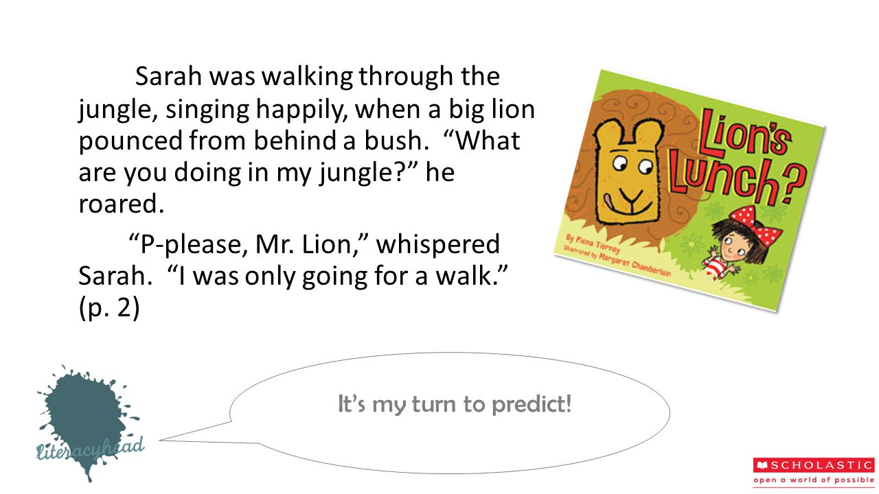 Sarah was walking through the jungle, singing happily, when a big lion pounced from behind a bush. What are you doing in my jungle he roared.