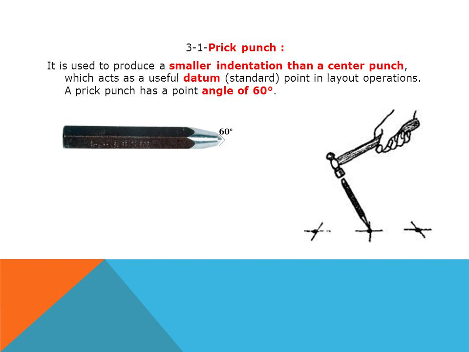 3-1-Prick punch : It is used to produce a smaller indentation than a center punch, which acts as a useful datum (standard) point in layout operations. A prick punch has a point angle of 60°.