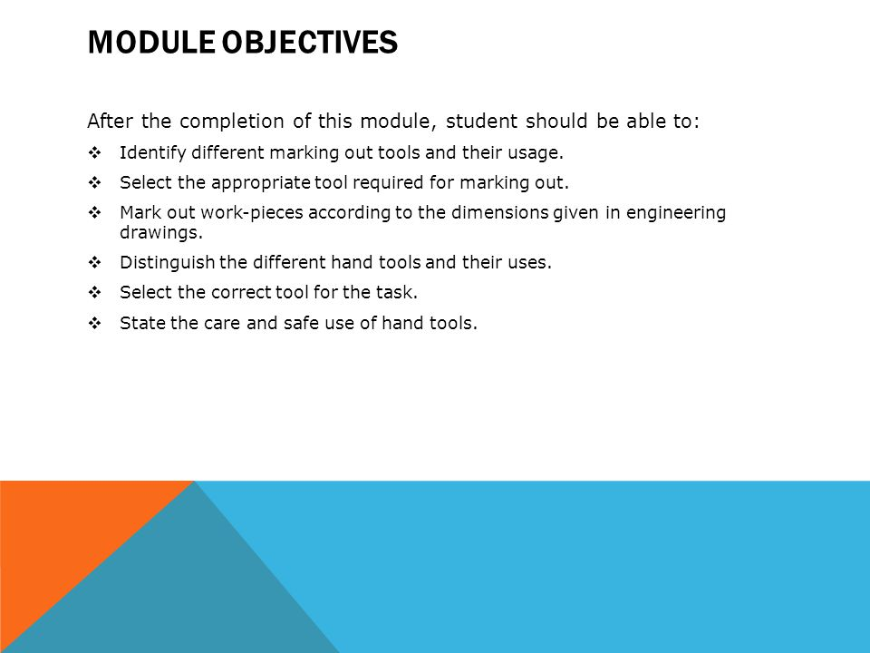 Module Objectives After the completion of this module, student should be able to: Identify different marking out tools and their usage.