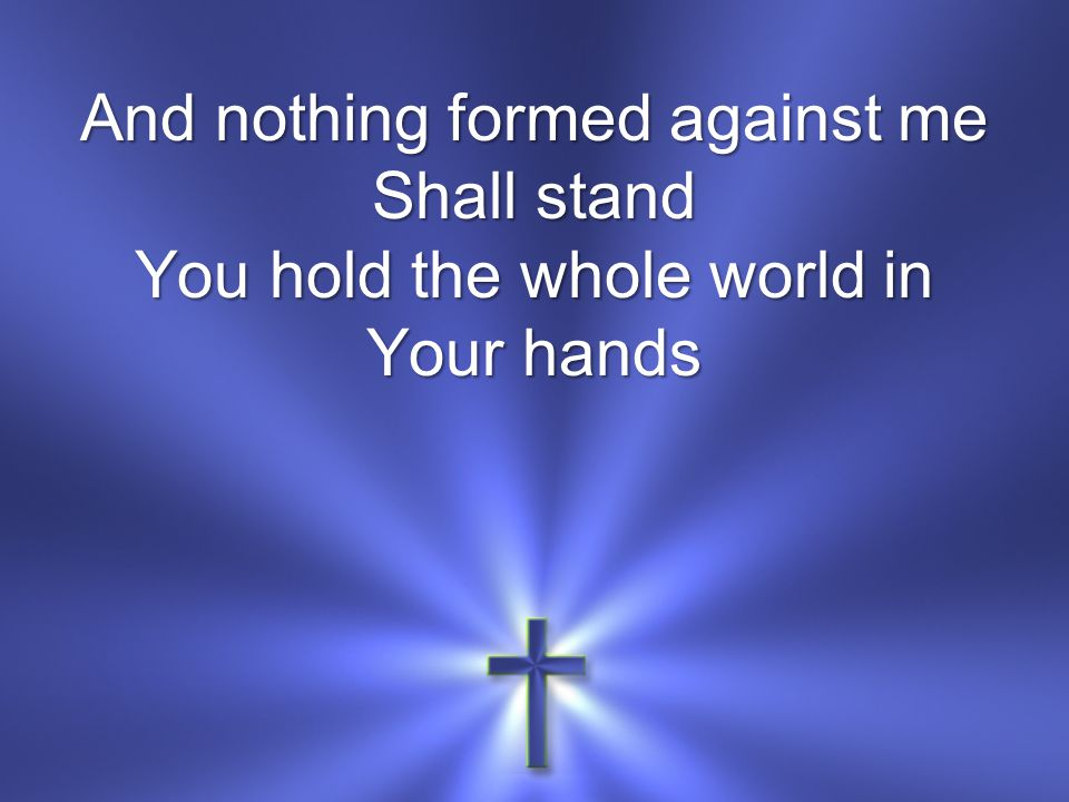 And nothing formed against me Shall stand You hold the whole world in Your hands