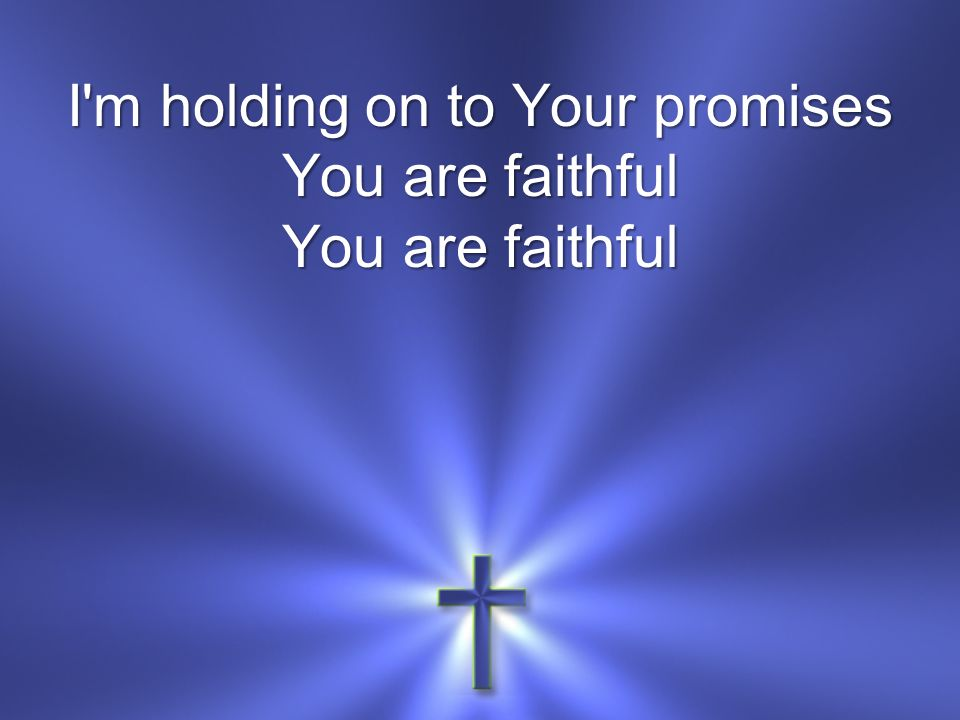 I m holding on to Your promises You are faithful You are faithful