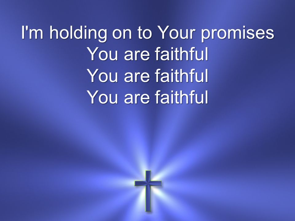 I m holding on to Your promises You are faithful You are faithful You are faithful