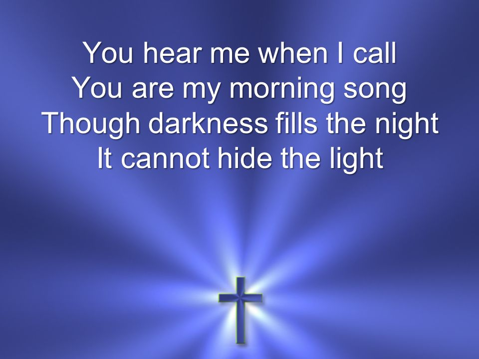 You hear me when I call You are my morning song Though darkness fills the night It cannot hide the light