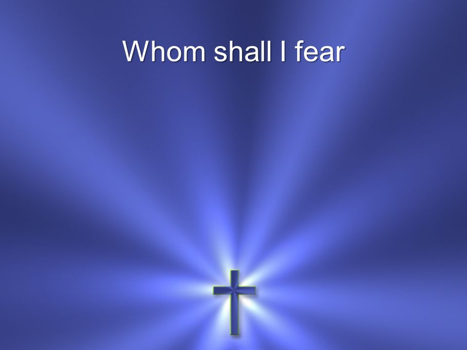 Whom shall I fear