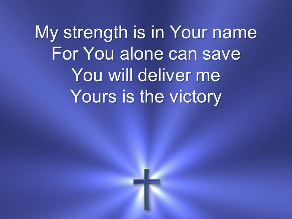 My strength is in Your name For You alone can save You will deliver me Yours is the victory