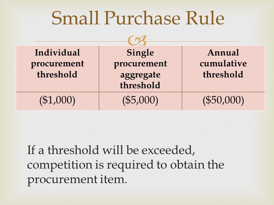 Small Purchase Rule Individual procurement threshold. Single procurement aggregate threshold. Annual cumulative threshold.