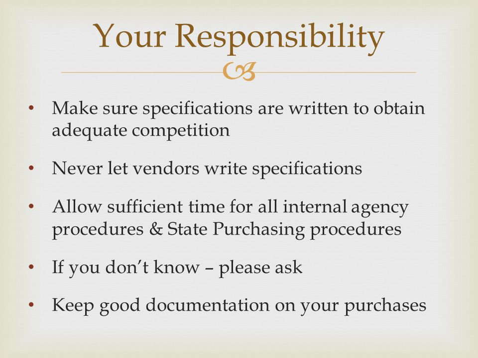 Your Responsibility Make sure specifications are written to obtain adequate competition. Never let vendors write specifications.