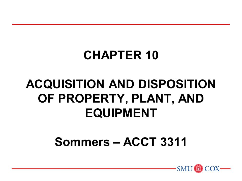 Acct 3311 - Class 20 Chapter 10 acquisition and disposition of property, plant, and equipment Sommers – ACCT 3311.