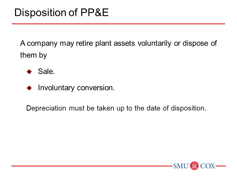 Disposition of PP&E A company may retire plant assets voluntarily or dispose of them by. Sale. Involuntary conversion.