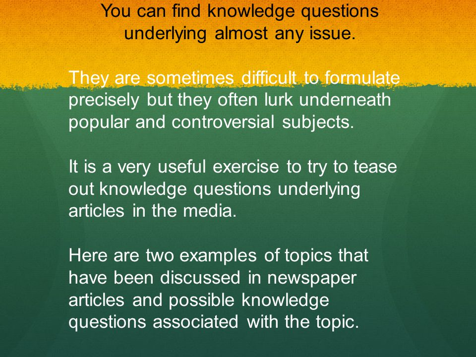 You can find knowledge questions underlying almost any issue.