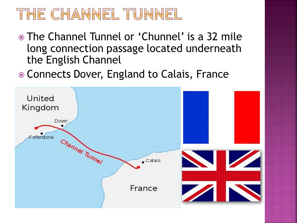 The Channel Tunnel The Channel Tunnel or 'Chunnel' is a 32 mile long connection passage located underneath the English Channel.