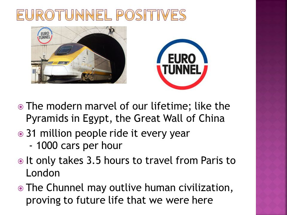 Eurotunnel Positives The modern marvel of our lifetime; like the Pyramids in Egypt, the Great Wall of China.