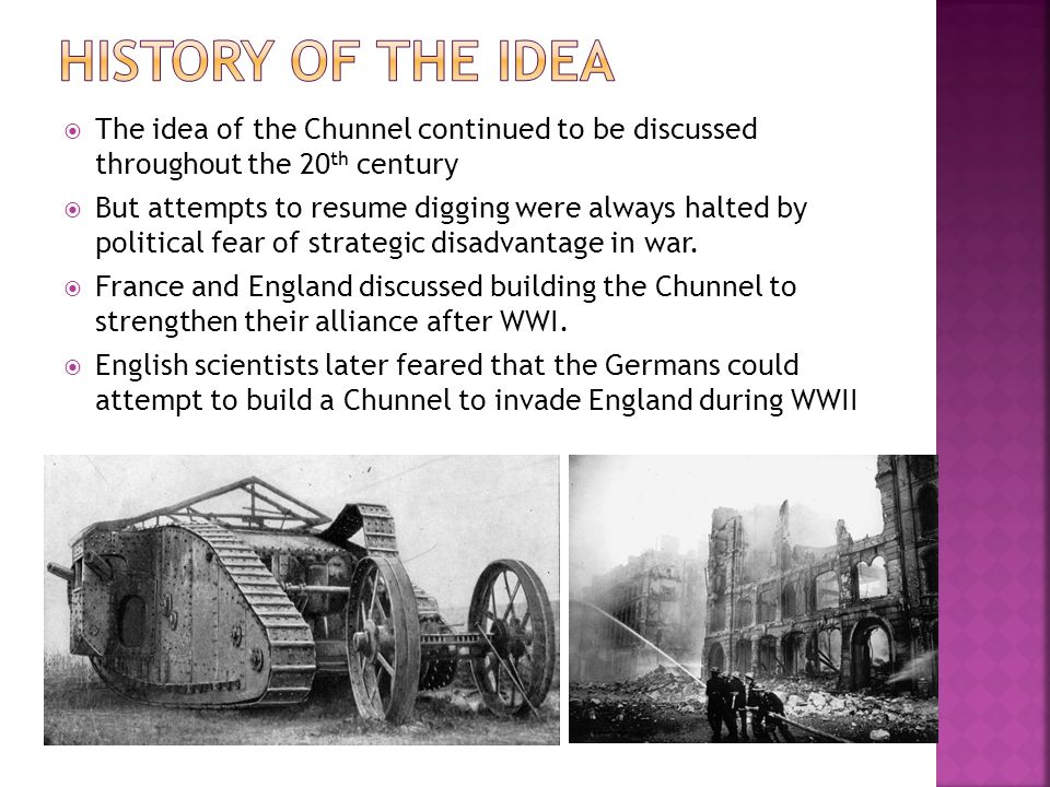 History of the idea The idea of the Chunnel continued to be discussed throughout the 20th century.