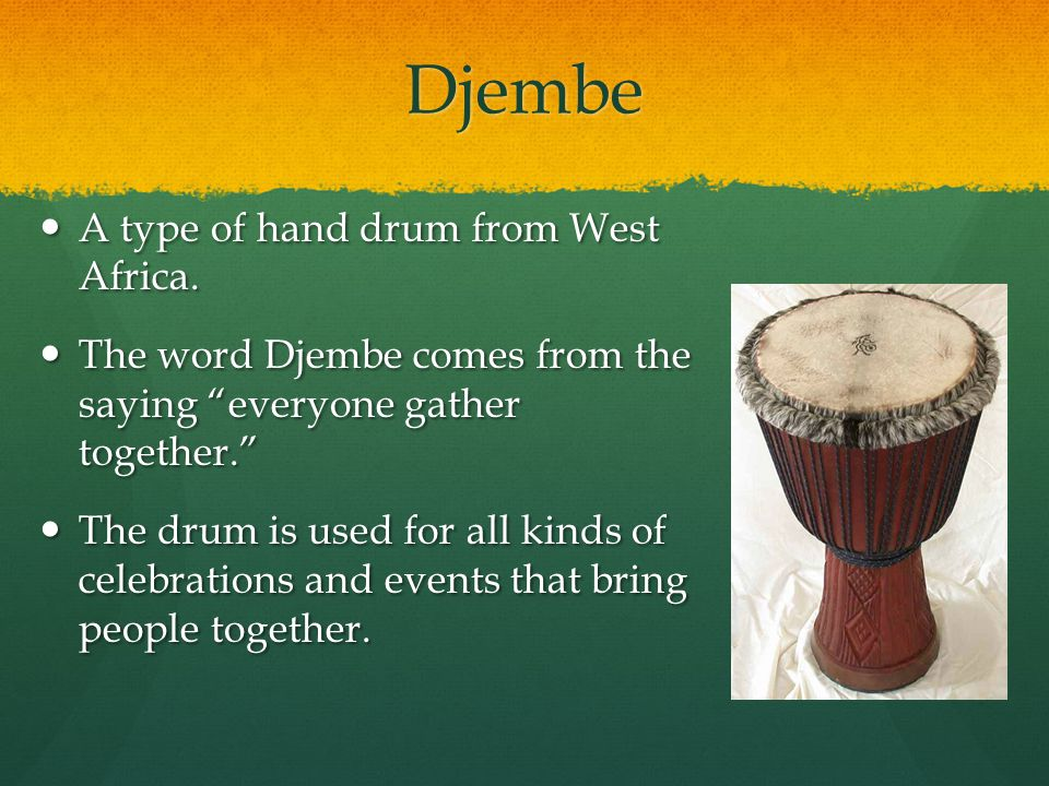 Djembe A type of hand drum from West Africa.