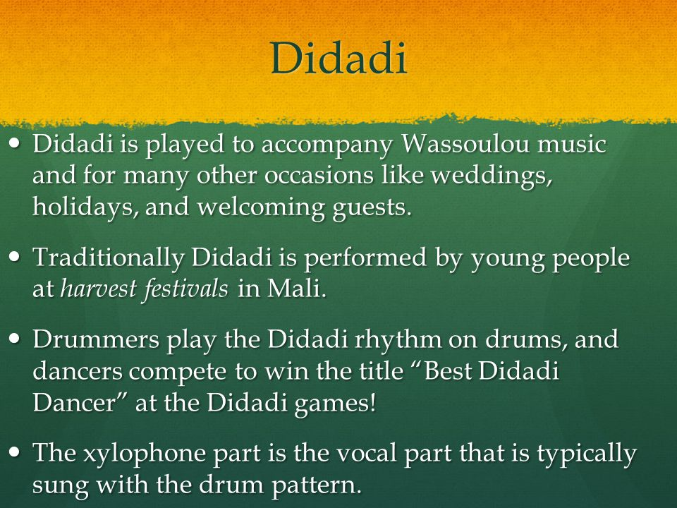 Didadi Didadi is played to accompany Wassoulou music and for many other occasions like weddings, holidays, and welcoming guests.