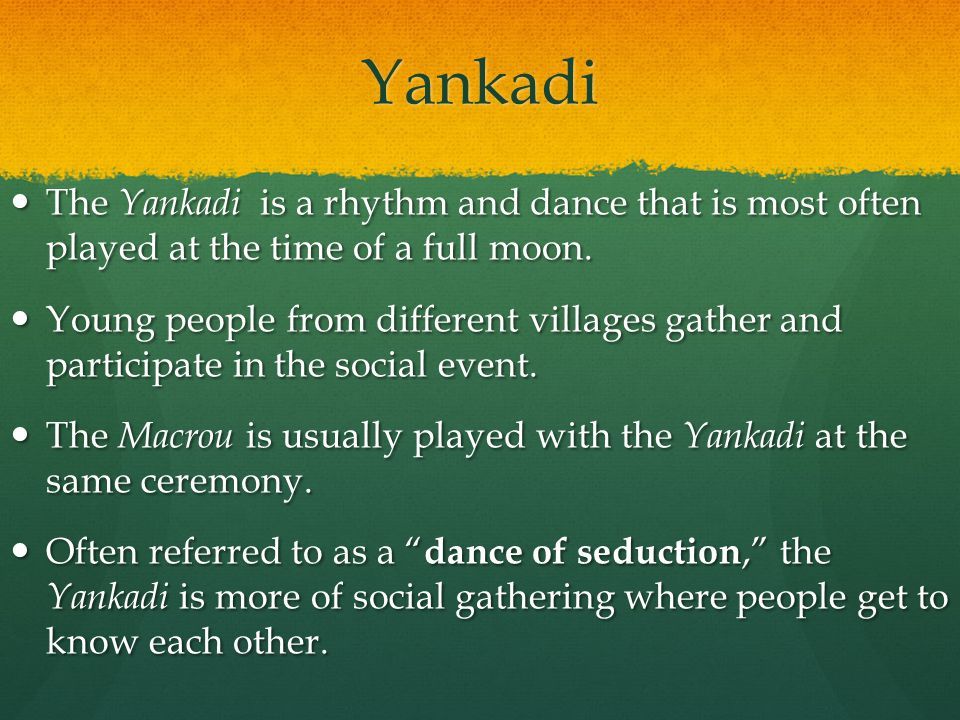 Yankadi The Yankadi is a rhythm and dance that is most often played at the time of a full moon.