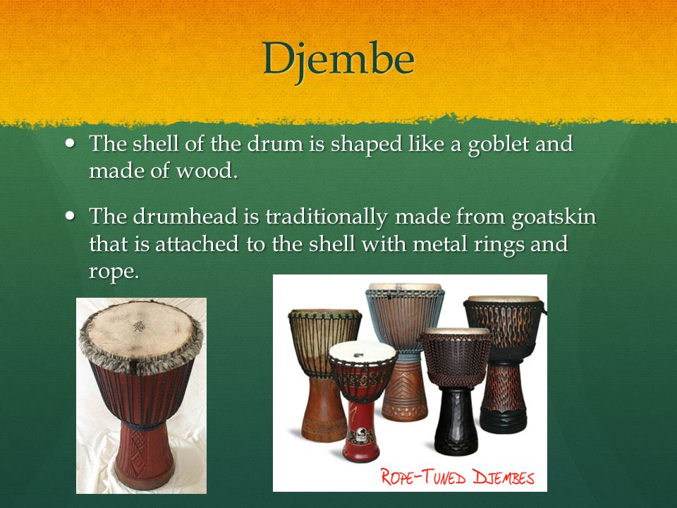 Djembe The shell of the drum is shaped like a goblet and made of wood.