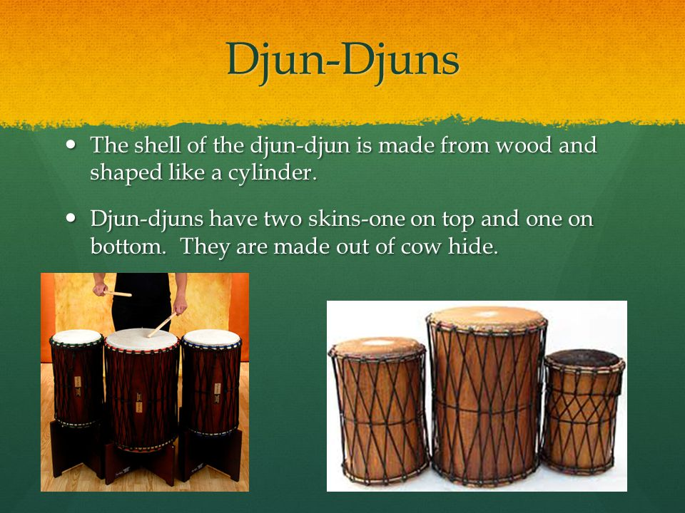 Djun-Djuns The shell of the djun-djun is made from wood and shaped like a cylinder.