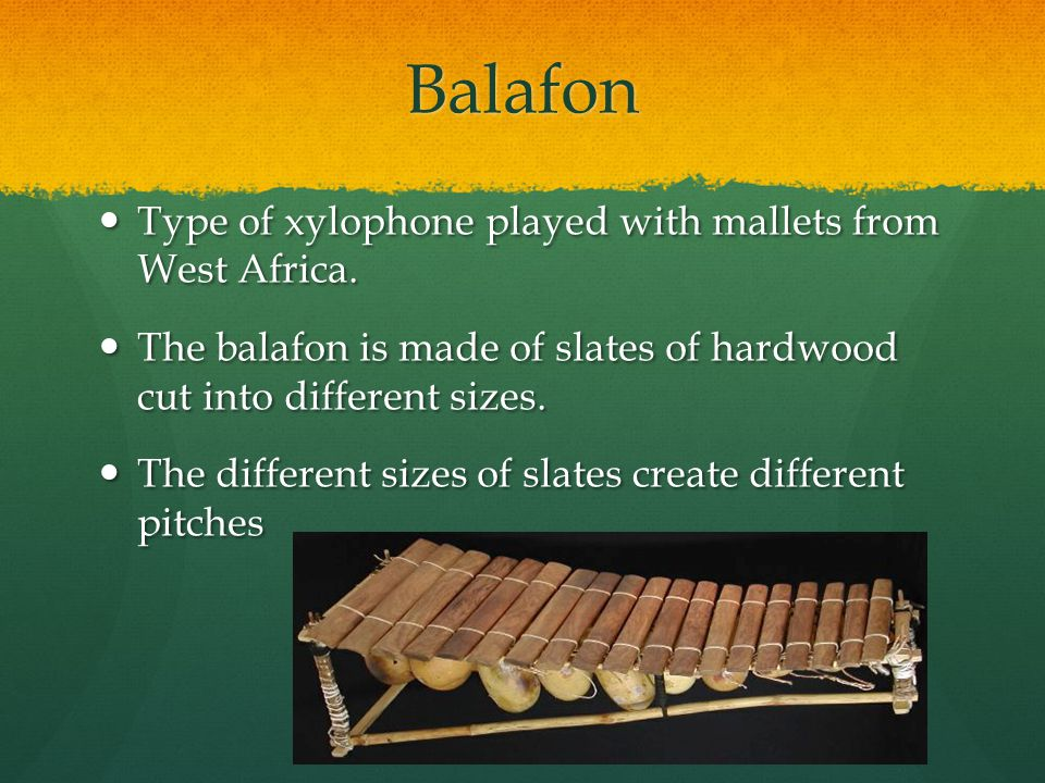 Balafon Type of xylophone played with mallets from West Africa.