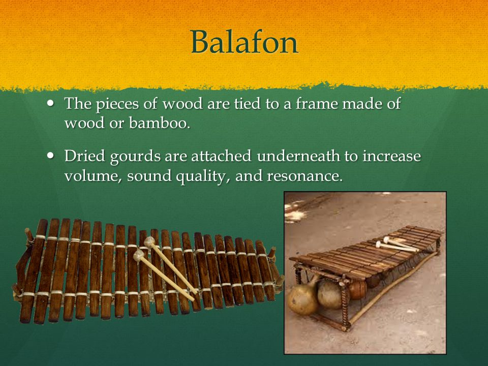 Balafon The pieces of wood are tied to a frame made of wood or bamboo.