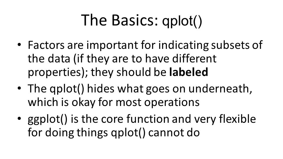 The Basics: qplot() Factors are important for indicating subsets of the data (if they are to have different properties); they should be labeled.