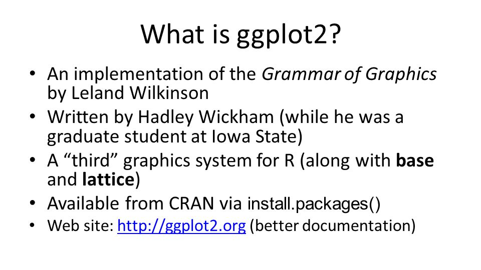 What is ggplot2 An implementation of the Grammar of Graphics by Leland Wilkinson.