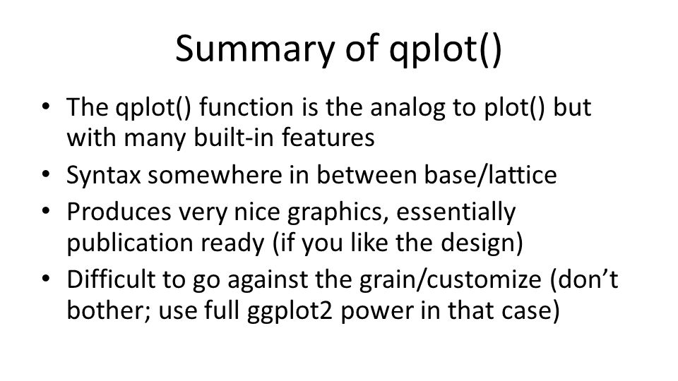 Summary of qplot() The qplot() function is the analog to plot() but with many built-in features. Syntax somewhere in between base/lattice.