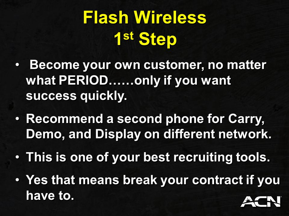 Flash Wireless 1st Step. Become your own customer, no matter what PERIOD……only if you want success quickly.