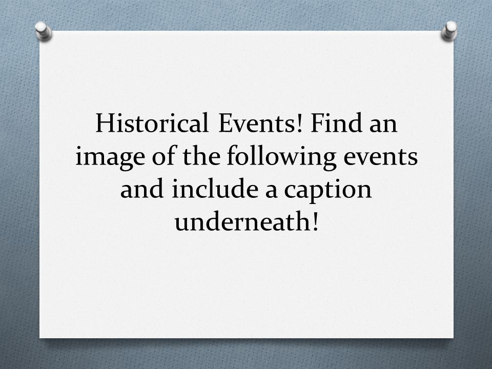 Historical Events! Find an image of the following events and include a caption underneath!