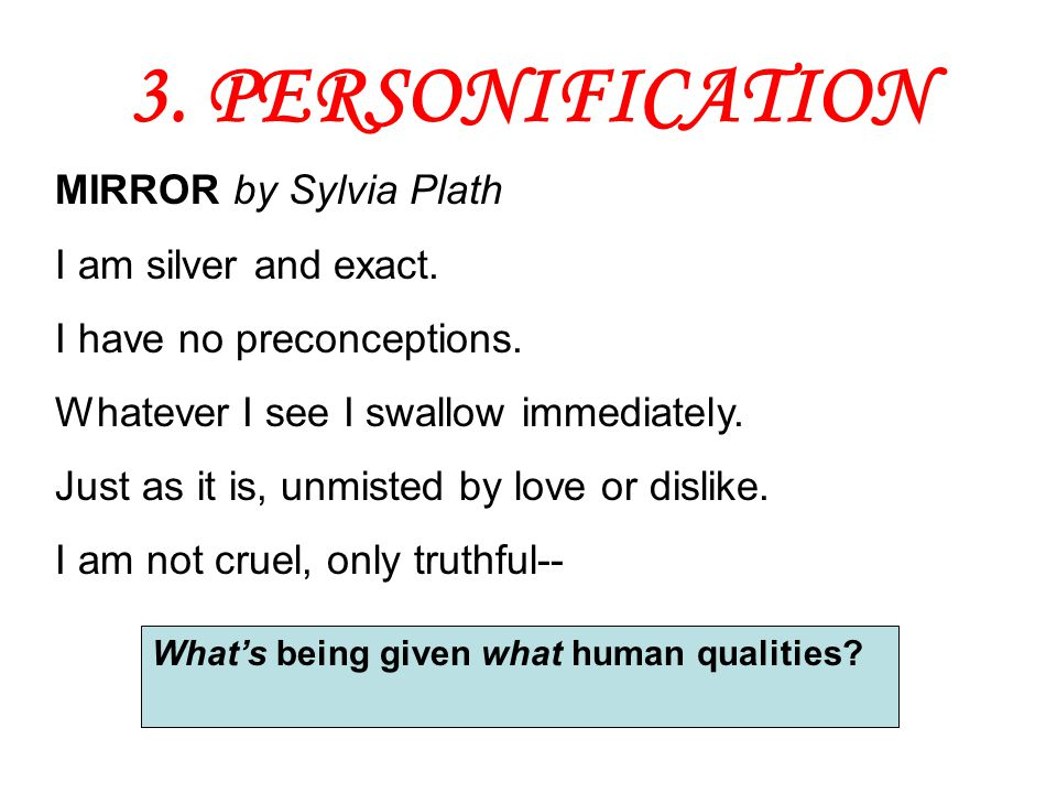 3. PERSONIFICATION MIRROR by Sylvia Plath I am silver and exact.