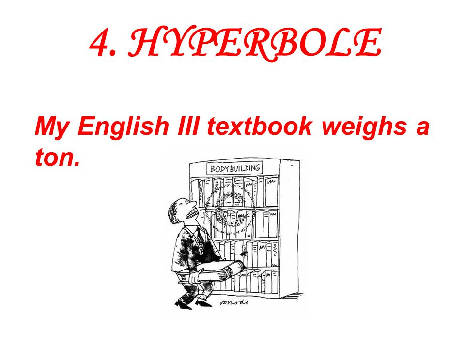 4. HYPERBOLE My English III textbook weighs a ton.