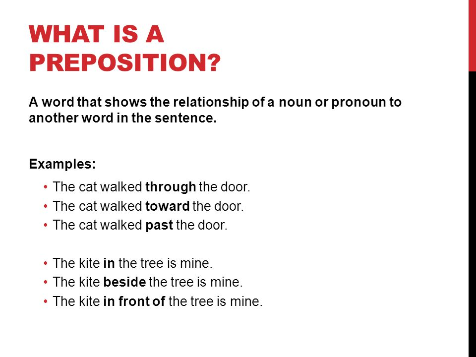 What is a Preposition A word that shows the relationship of a noun or pronoun to another word in the sentence.