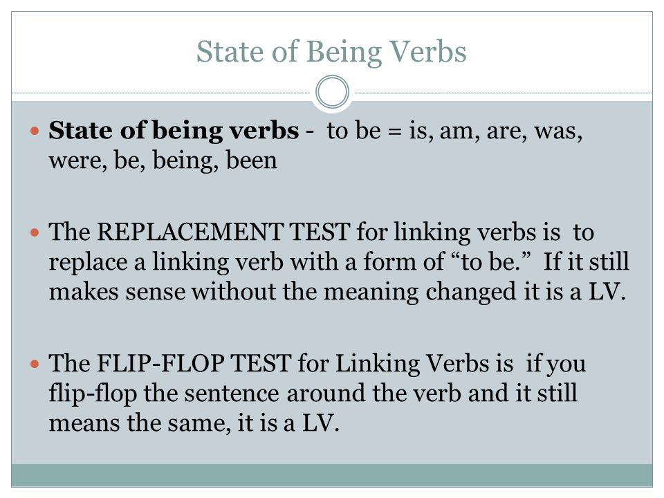 State of Being Verbs State of being verbs - to be = is, am, are, was, were, be, being, been.