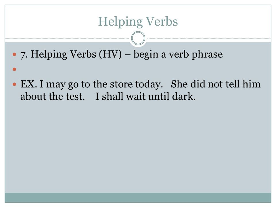 Helping Verbs 7. Helping Verbs (HV) – begin a verb phrase