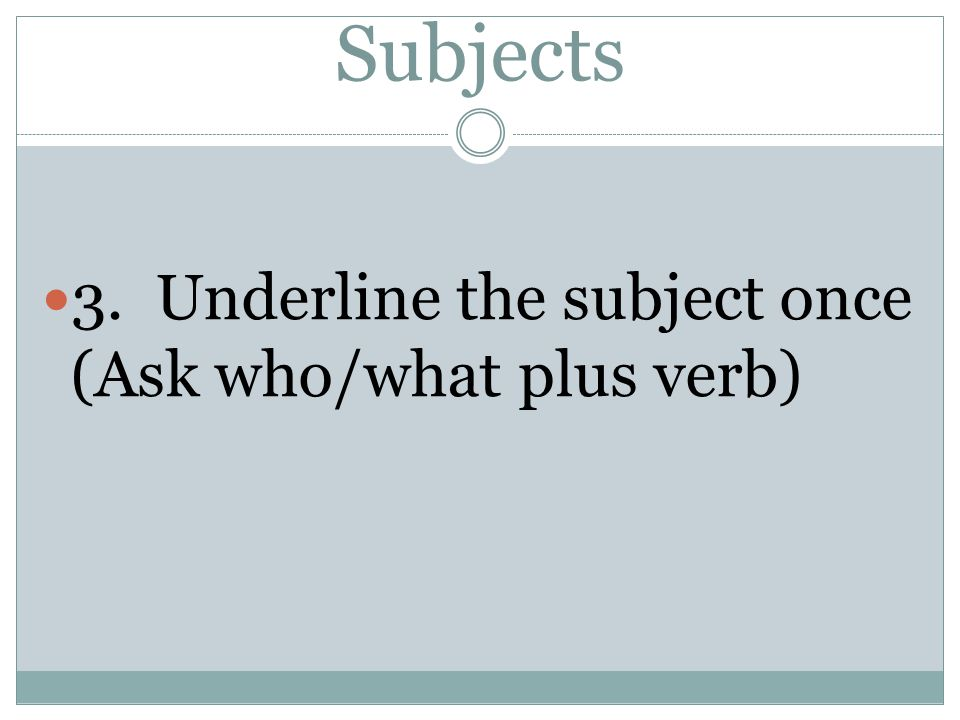 Subjects 3. Underline the subject once (Ask who/what plus verb)