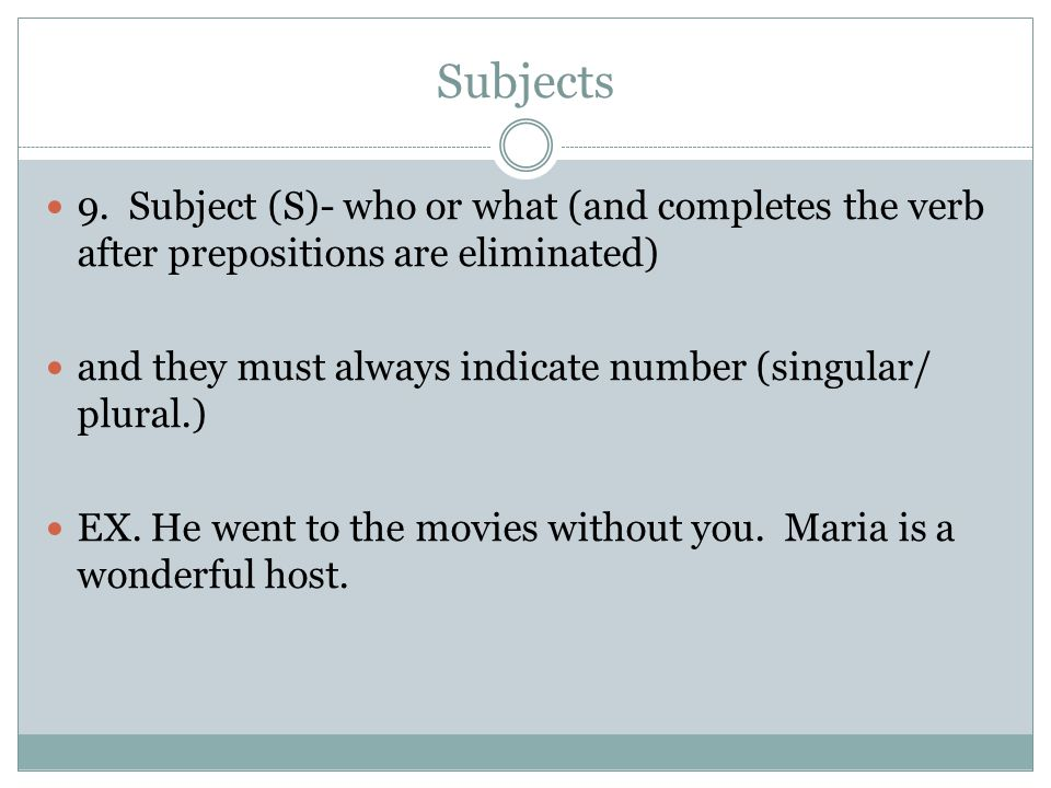 Subjects 9. Subject (S)- who or what (and completes the verb after prepositions are eliminated)