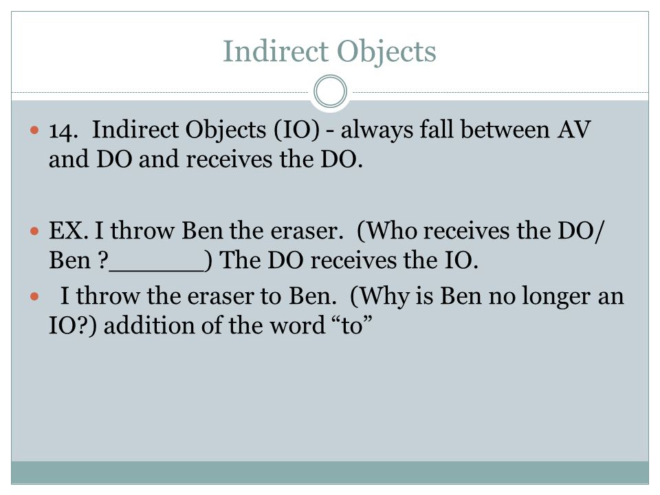 Indirect Objects 14. Indirect Objects (IO) - always fall between AV and DO and receives the DO.