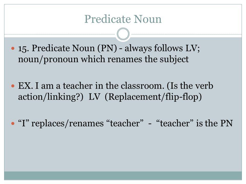 Predicate Noun 15. Predicate Noun (PN) - always follows LV; noun/pronoun which renames the subject.
