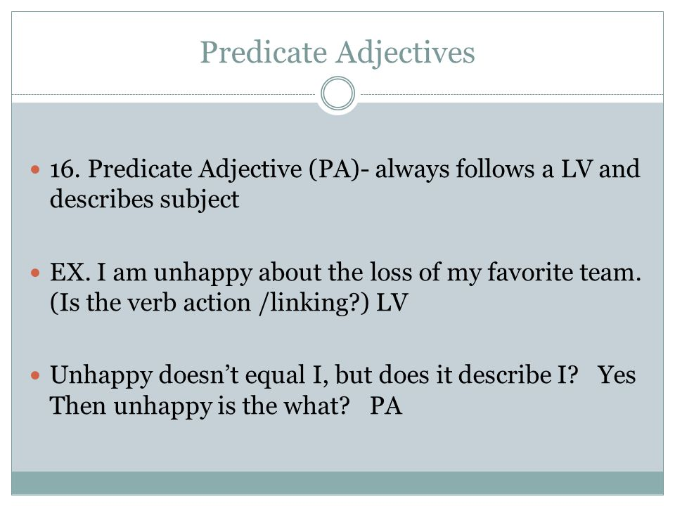 Predicate Adjectives 16. Predicate Adjective (PA)- always follows a LV and describes subject.